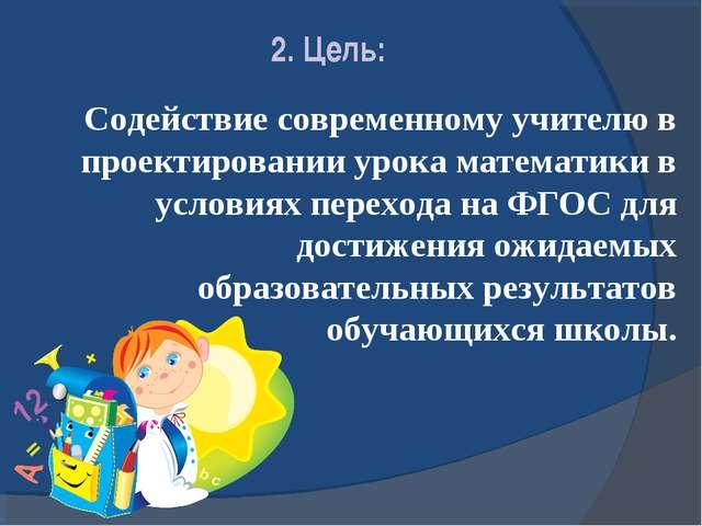 2. Цель: Содействие современному учителю в проектировании урока математики в...
