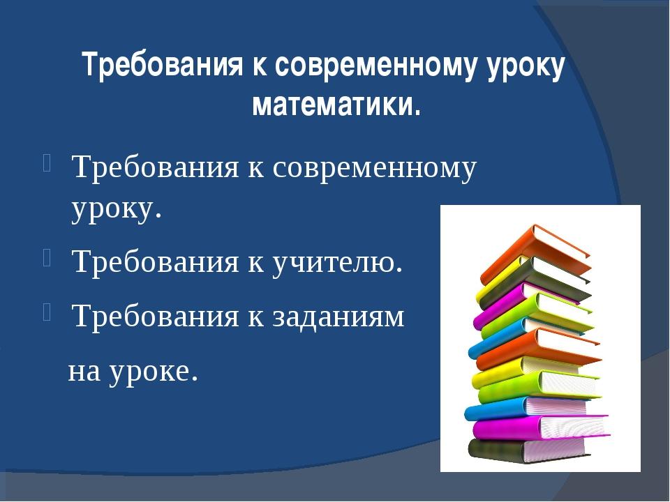 Требования к современному уроку математики. Требования к современному уроку....