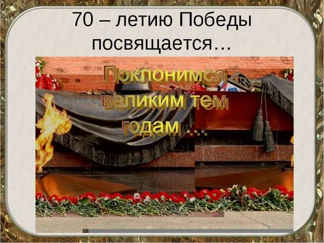 70 – летию Победы посвящается…
