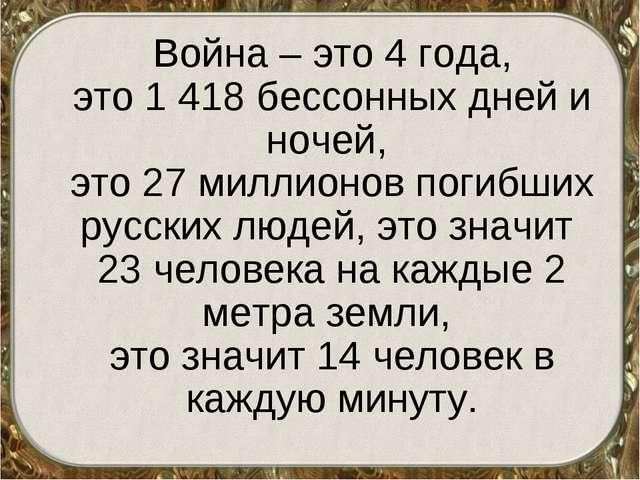 Война – это 4 года, это 1 418 бессонных дней и ночей, это 27 миллионов погиб...