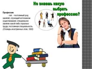 Профессия      - лат. - постоянный род занятий, служащий источником суще