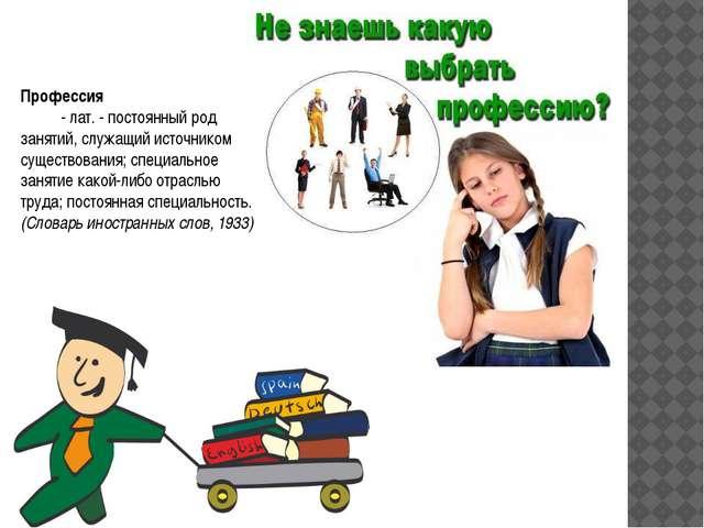 Профессия      - лат. - постоянный род занятий, служащий источником суще...