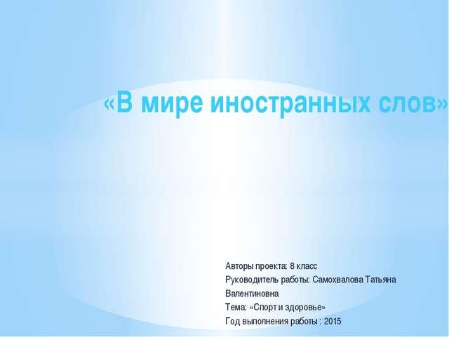 Авторы проекта: 8 класс Руководитель работы: Самохвалова Татьяна Валентиновна...