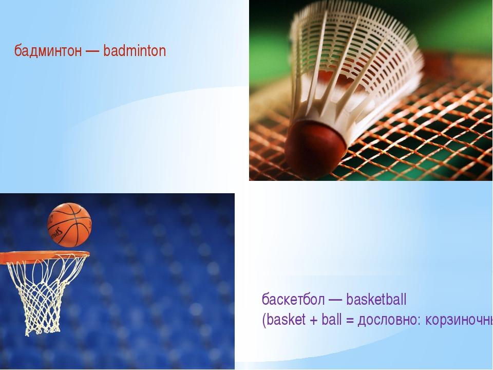бадминтон — badminton баскетбол — basketball (basket + ball = дословно: корзи...
