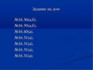 Задание на дом: №16.36(а,б), №16.39(а,б), №16.40(а), №16.31(а), №16.31(а), №1