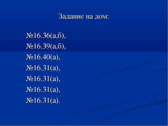 Задание на дом: №16.36(а,б), №16.39(а,б), №16.40(а), №16.31(а), №16.31(а), №1...