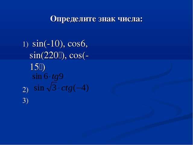 Определите знак числа: 1) sin(-10), cos6, sin(220ْ ), cos(-15ْ ) 2) 3)