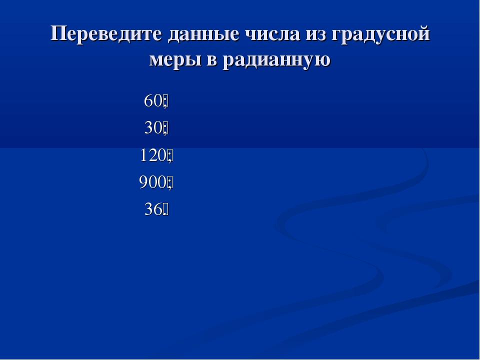 Переведите данные числа из градусной меры в радианную 60ْ; 30ْ; 120ْ; 900ْ; 3...