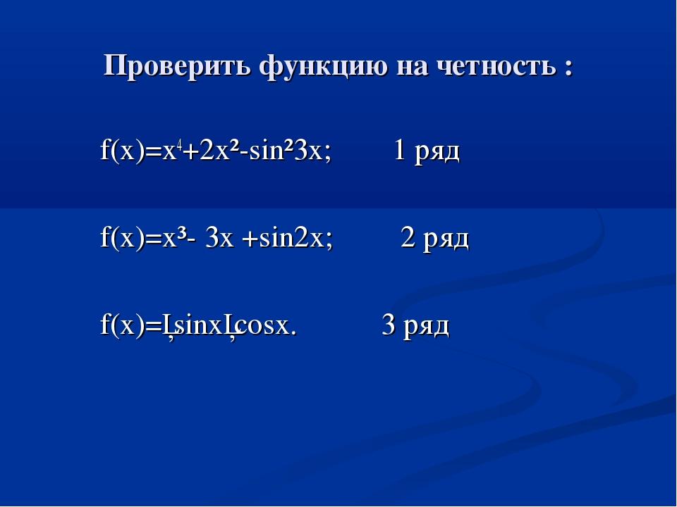 Проверить функцию на четность : f(x)=x4+2x²-sin²3x; 1 ряд f(x)=x³- 3x +sin2x;...