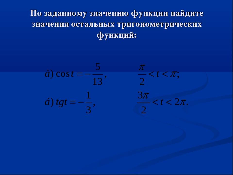 По заданному значению функции найдите значения остальных тригонометрических ф...