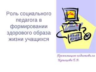 Презентацию подготовила Кузнецова Е.В. Роль социального педагога в формирова