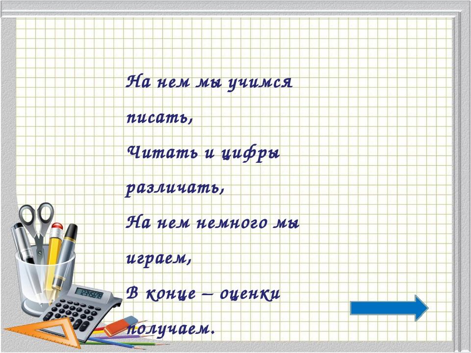 На нем мы учимся писать, Читать и цифры различать, На нем немного мы играем,...