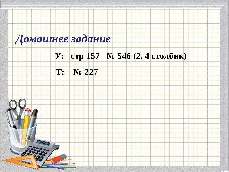 Домашнее задание У: стр 157 № 546 (2, 4 столбик) Т: № 227