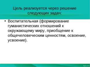 Цель реализуется через решение следующих задач: Воспитательная (формирование