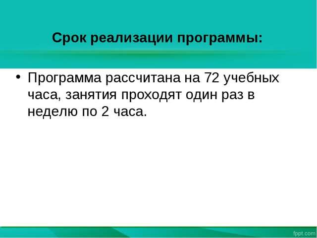 Срок реализации программы: Программа рассчитана на 72 учебных часа, занятия п...