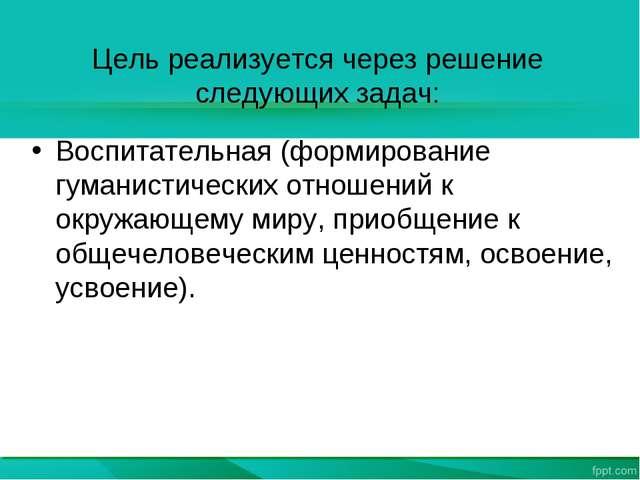 Цель реализуется через решение следующих задач: Воспитательная (формирование...