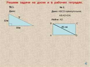 Решаем задачи на доске и в рабочих тетрадях. № 1. Дано: 12м 16м ? № 2. Дано: