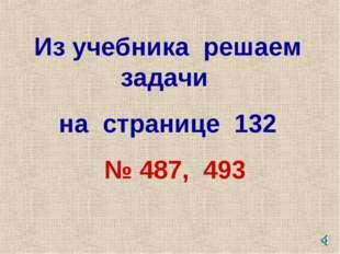 Из учебника решаем задачи на странице 132 № 487, 493