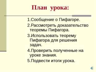 План урока: 1.Сообщение о Пифагоре. 2.Рассмотреть доказательство теоремы Пифа