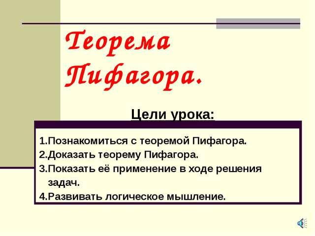 Теорема Пифагора. Цели урока: 1.Познакомиться с теоремой Пифагора. 2.Доказать...