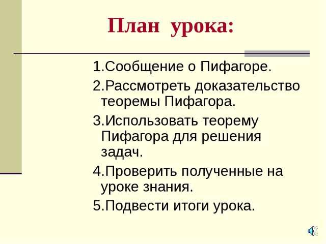 План урока: 1.Сообщение о Пифагоре. 2.Рассмотреть доказательство теоремы Пифа...