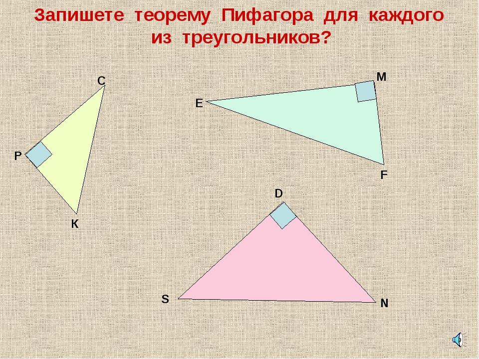 Запишете теорему Пифагора для каждого из треугольников? С К Р Е М F D N S