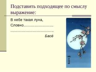 Подставить подходящее по смыслу выражение: В небе такая луна, Словно……………………
