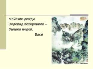 Майские дожди Водопад похоронили – Залили водой. Басё