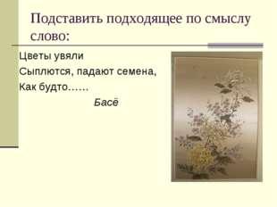 Подставить подходящее по смыслу слово: Цветы увяли Сыплются, падают семена, К
