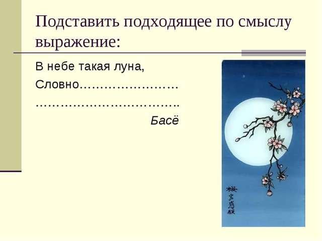 Подставить подходящее по смыслу выражение: В небе такая луна, Словно……………………...