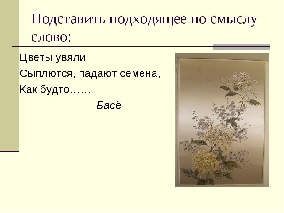 Подставить подходящее по смыслу слово: Цветы увяли Сыплются, падают семена, К...