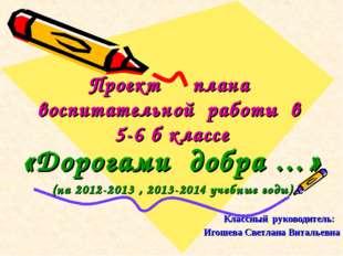 Проект плана воспитательной работы в 5-6 б классе «Дорогами добра …» (на 2012