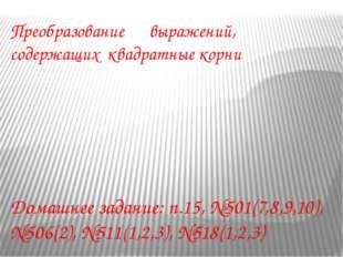 Преобразование выражений, содержащих квадратные корни Домашнее задание: п.15,