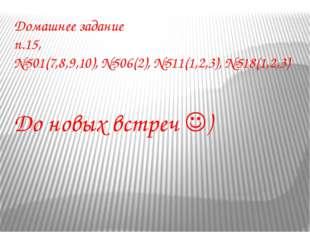 Домашнее задание п.15, №501(7,8,9,10), №506(2), №511(1,2,3), №518(1,2,3) До н
