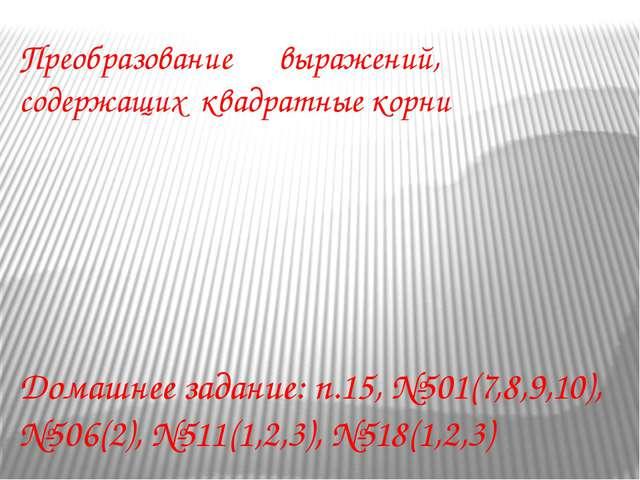 Преобразование выражений, содержащих квадратные корни Домашнее задание: п.15,...