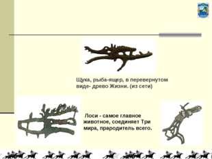 Лоси - самое главное животное, соединяет Три мира, прародитель всего. Щука,