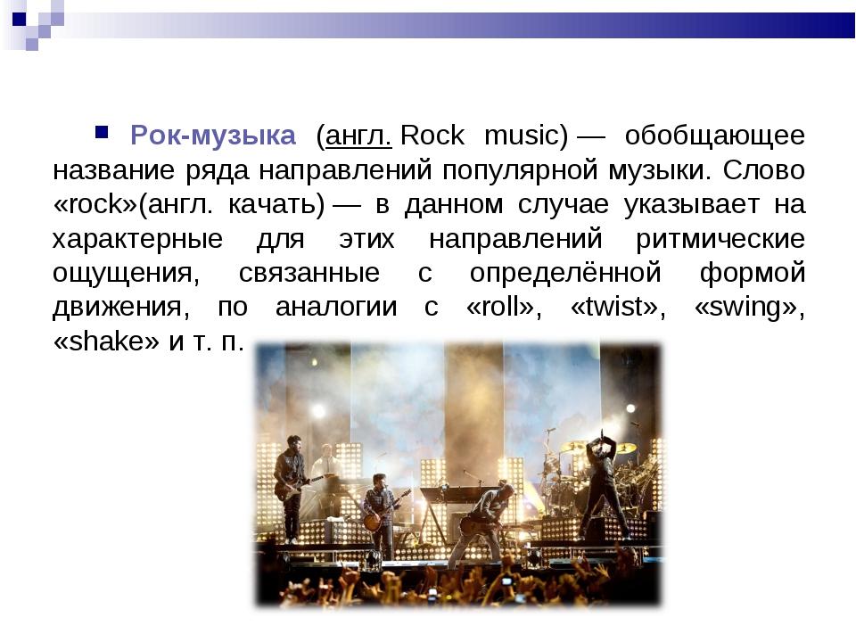 Рок-музыка (англ.Rock music)— обобщающее название ряда направлений популяр...