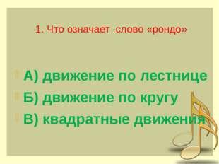 1. Что означает слово «рондо» А) движение по лестнице Б) движение по кругу В