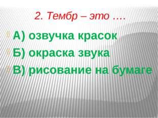 2. Тембр – это …. А) озвучка красок Б) окраска звука В) рисование на бумаге
