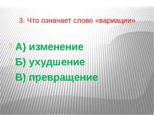 3. Что означает слово «вариации» А) изменение Б) ухудшение В) превращение
