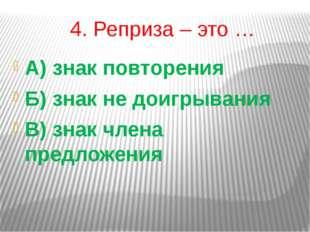 4. Реприза – это … А) знак повторения Б) знак не доигрывания В) знак члена пр