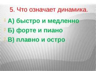 5. Что означает динамика. А) быстро и медленно Б) форте и пиано В) плавно и о