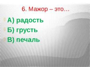 6. Мажор – это… А) радость Б) грусть В) печаль
