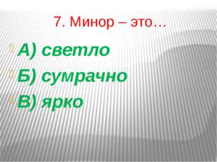 7. Минор – это… А) светло Б) сумрачно В) ярко