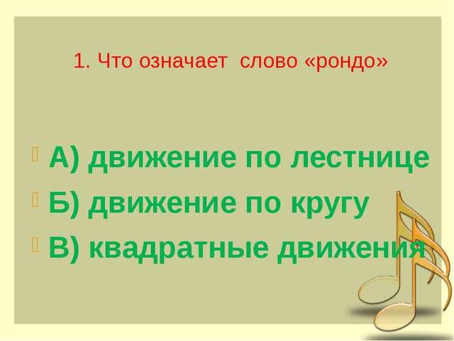 1. Что означает слово «рондо» А) движение по лестнице Б) движение по кругу В...