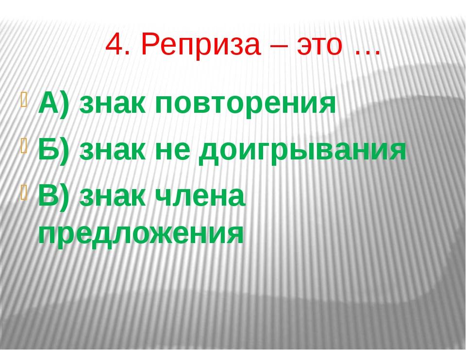 4. Реприза – это … А) знак повторения Б) знак не доигрывания В) знак члена пр...
