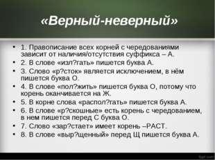 «Верный-неверный» 1. Правописание всех корней с чередованиями зависит от нал