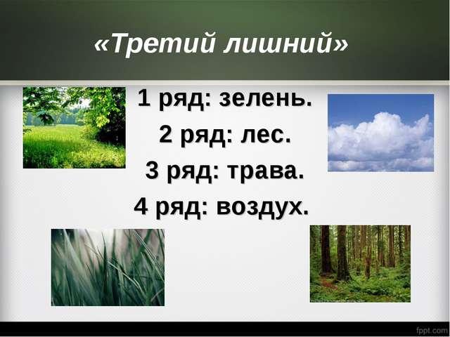 «Третий лишний» 1 ряд: зелень. 2 ряд: лес. 3 ряд: трава. 4 ряд: воздух.