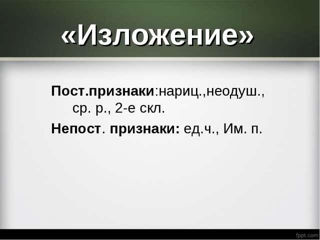 «Изложение» Пост.признаки:нариц.,неодуш.,ср. р., 2-е скл. Непост. признаки: е...