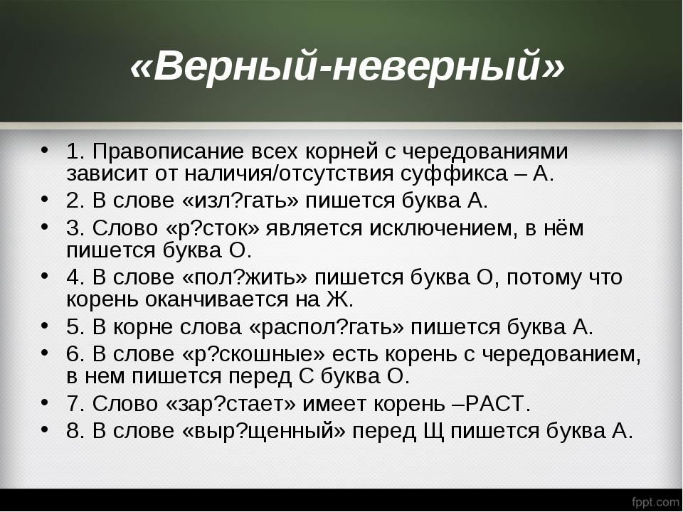 «Верный-неверный» 1. Правописание всех корней с чередованиями зависит от нал...